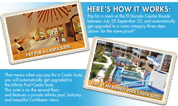 Pay for a room at the El Dorado Casitas Royale between July 25-September 23, and automatically get upgraded to a room category three steps above- for the same price!* That means when you pay for a Casita Suite, you will automatically get upgraded to the Infinity Pool Casita Suite. This suite is on the second floor, and features a private infinity pool, balcony, and beautiful Caribbean views.