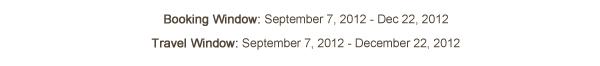 Booking Window: September 7, 2012 – Dec 22, 2012 ; Travel Window: September 7, 2012- December 22, 2012